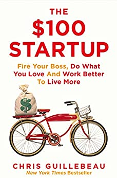 The $100 Startup: Fire Your Boss, Do What You Love and Work Better to Live More by [Guillebeau, Chris]