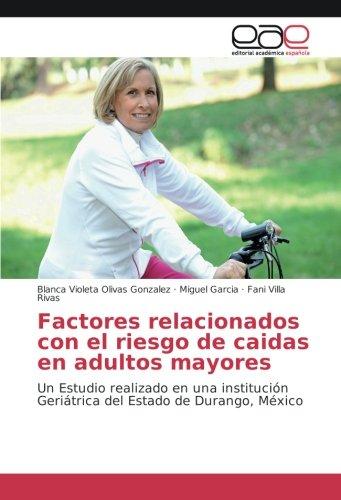 Download Factores relacionados con el riesgo de caidas en adultos mayores: Un Estudio realizado en una institución Geriátrica del Estado de Durango, México (Spanish Edition) PDF