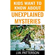 Kids Want To Know About Unexplained Mysteries: Real LIfe Mysteries (Childrens Mystery Books)