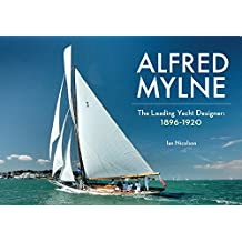 Alfred Mylne The Leading Yacht Designer: Volume 1 1896-1920