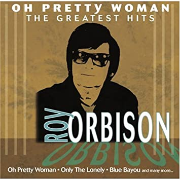 Oh Pretty Woman Roy Orbisons Greatest Hits