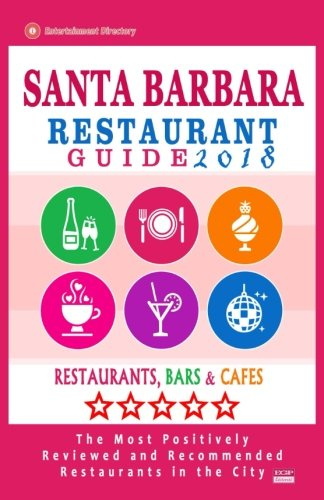 Santa Barbara Restaurant Guide 2018: Best Rated Restaurants in Santa Barbara, California - 500 Restaurants, Bars and Cafés recommended for Visitors, 2018 (Santa Barbara California)