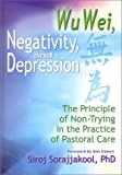 Wu Wei, Negativity and Depression : The Principle of Non-Trying in the Practice of Pastoral Care, Siroj Sorajjakool Ph.D., 0789010933