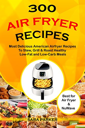 300 Air Fryer Recipes: Most Delicious American Airfryer Recipes to Stew, Grill & Roast Healthy Low-Fat and Low-Carb Meals by Sara Parker