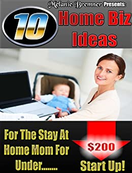 10 Home Biz Ideas for the Stay at Home Mom by [Bremner, Melanie]