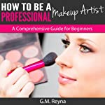How to Be a Professional Makeup Artist : A Comprehensive Guide for Beginners | G. M. Reyna