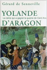 Yolande d'Aragon : La reine qui a gagné la guerre de Cent Ans par Gérard de Senneville
