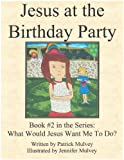 Jesus at the Birthday Party (What Would Jesus Want Me To Do? Book 2)