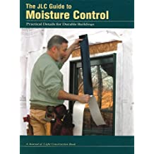 The JLC Guide To Moisture Control: Practical Details For Durable Buildings.  Oct 1, 2007. By The Journal Of Light Construction ...