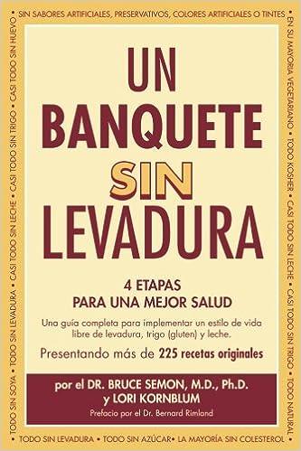 Un Banquete Sin Levadura: 4 Etapas Para Una Mejor Salud (Spanish Edition): Dr. Bruce Semon MD PhD, Lori Kornblum, Laura Gutierrez de Fermin, Alex Fermin, ...