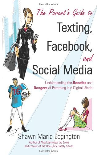 The Parent's Guide to Texting, Facebook, and Social Media: Understanding the Benefits and Dangers of Parenting in a Digi