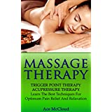 Massage Therapy: Trigger Point Therapy: Acupressure Therapy: Learn The Best Techniques For Optimum Pain Relief And Relaxation (Massage and Relaxation Techniques ... with Trigger Point and Acupressure Therapy)