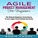 Agile Project Management for Beginners: The Ultimate Beginners' Crash Course to Learn Agile Scrum Quickly and Easily | Adam Vardy