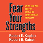Fear Your Strengths: What You Are Best at Could Be Your Biggest Problem | Robert E. Kaplan,Robert B. Kaiser