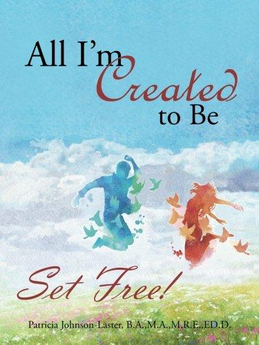 All I'm Created to Be: Set Free! pdf