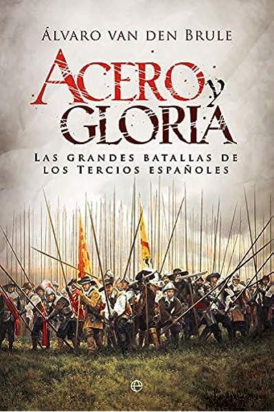 Acero y gloria: Las grandes batallas de los Tercios españoles Historia: Amazon.es: van den Brule Arandia, Álvaro, Serrano, Gloria: Libros