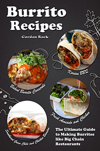 Burrito Recipes: The Ultimate Guide to Making Burritos like Big Chain Restaurants by Gordon Rock