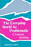 The Everyday World as Problematic : A Feminist Sociology, Smith, Dorothy E., 0802067026