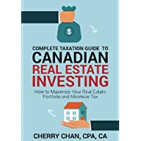 Complete Taxation Guide to Canadian Real Estate Investing: How to Maximize Your Real Estate Portfolio and Minimize Tax