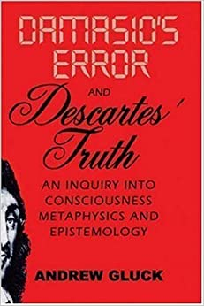 Damasio's Error and Descartes' Truth: An Inquiry into Consciousness, Metaphysics, and Epistemology by Andrew L. Gluck (2007-06-15)