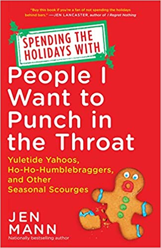 Yuletide Yahoos Ho-Ho-Humblebraggers Spending the Holidays with People I Want to Punch in the Throat and Other Seasonal Scourges