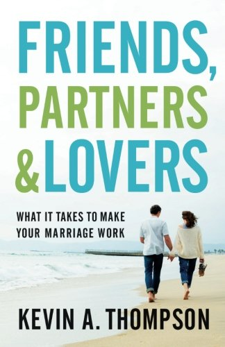 Friends, Partners, and Lovers: What It Takes to Make Your Marriage Work, by Kevin A. Thompson