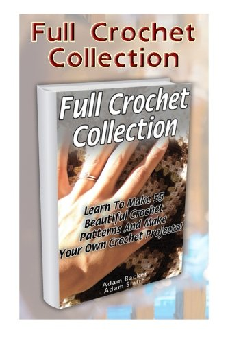 Full Crochet Collection: Learn To Make 55 Beautiful Crochet Patterns And Make Your Own Crochet Projects! (Crochet stitches, corner to corner, ... beginner's guide, step-by-step projects)