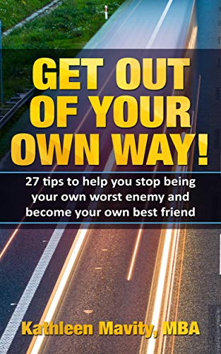 Get Out of Your Own Way!: 27 tips to help you stop being your own worst enemy and become your own best friend