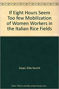 If Eight Hours Seem Too Few: Mobilization of Women Workers in the Italian Rice Fields (S U N Y SERIES ON WOMEN AND WORK)