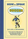 How to Speak Soccer: From Assist to Woodwork: an Illustrated Guide to Pitch-Perfect Jargon (HOW TO SPEAK SPORTS)