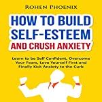 How to Build Self-Esteem and Crush Anxiety: Learn to Be Self-Confident, Overcome Your Fears, Love Yourself First and Finally Kick Anxiety to the Curb | Rohen Phoenix