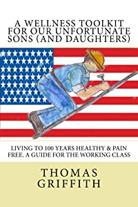 A Wellness Toolkit For Our Unfortunate Sons (and Daughters): Living To 100 Years Healthy & Pain Free. A Guide for the Working Class from CreateSpace Independent Publishing Platform