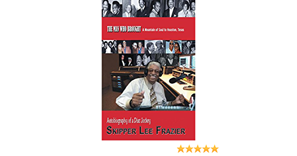 Amazon Com The Man Who Brought A Mountain Of Soul To Houston Texas Autobiography Of A Disc Jockey Ebook Frazier Skipper Lee Frazier Skipper Lee Kindle Store