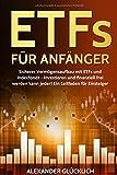 ETFs FÜR ANFÄNGER: Sicherer Vermögensaufbau mit ETFs und Indexfonds - Investieren und finanziell frei werden kann jeder!