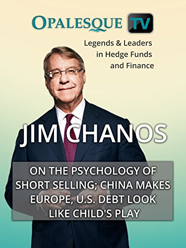 Legends & Leaders in Hedge Funds and Finance - Jim Chanos on the psychology of short selling; China makes Europe, U.S. debt look like child's play