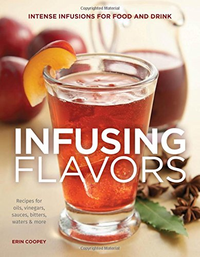 Infusing Flavors: Intense Infusions for Food and Drink: Recipes for oils, vinegars, sauces, bitters, waters & more (Culinary Extracts compare prices)