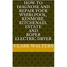 How to Diagnose and Repair your Whirlpool, Kenmore, Kitchenaid, Estate and Roper electric Dryer