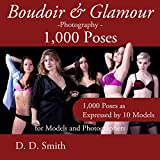 Boudoir and Glamour Photography - 1000 Poses for Models and Photographers: Boudoir, glamour and lingerie photography poses with instructions on techniques ... * Master Pro Secrets Quick & Easy Book 9)