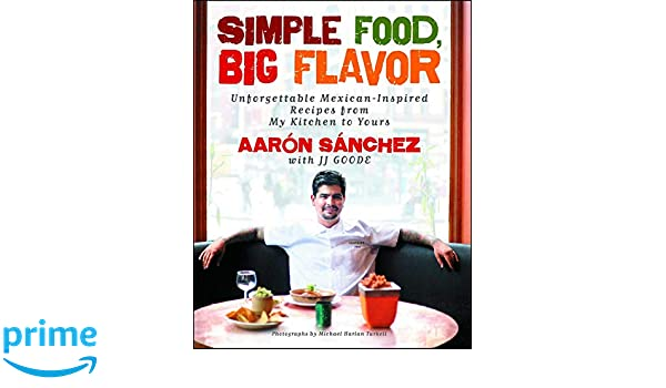 Simple Food, Big Flavor: Unforgettable Mexican-Inspired Recipes from My Kitchen to Yours: Amazon.es: Aaron Sanchez, JJ Goode, Michael Harlan Turkell: Libros ...