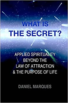 What is 'The Secret'?: Applied Spirituality Beyond the Law of Attraction and the Purpose of Life