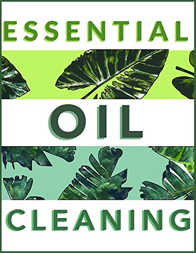 Essential Oil Cleaning: 21 Effortless Ways To Clean With Essential Oils For A Non-Toxic Home: Essential Oil Cleaning