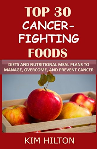 Top 30 Cancer-Fighting Foods: Diets and Nutritional Meal Plans to Manage, Overcome, and Prevent Cancer by Kim Hilton