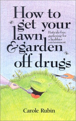 How to Get Your Lawn and Garden Off Drugs: Pesticide-Free Gardening for a Healthier Environment