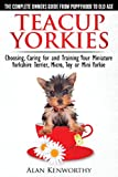 Teacup Yorkies - The Complete Owners Guide. Choosing, Caring for and Training Your Miniature Yorkshire Terrier, Micro, Toy or Mini Yorkie.