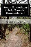 Susan B. Anthony Rebel, Crusader, Humanitarian, Alma Lutz, 1497485703