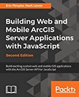 Building Web and Mobile Arcgis Server Applications with JavaScript, 2nd Edition