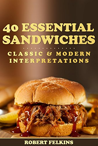 40 Essential Sandwiches – Classic & Modern Interpretations by Robert Felkins