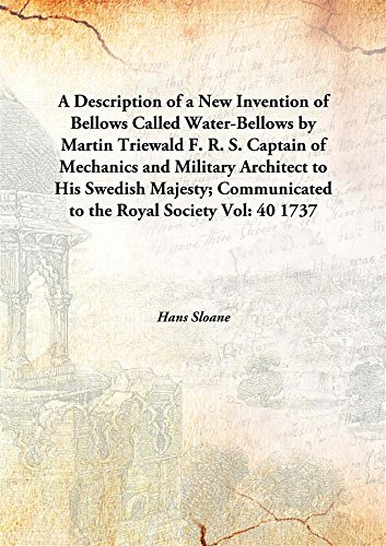 A Description of a New Invention of Bellows Called Water-Bellows by Martin Triewald F. R. S. Captain of Mechanics and Military Architect to His Swedish Majesty; Communicated to the Royal Society Vol: 40 1737 [Hardcover] pdf epub