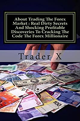 About Trading The Forex Market : Real Dirty Secrets And Shocking ...