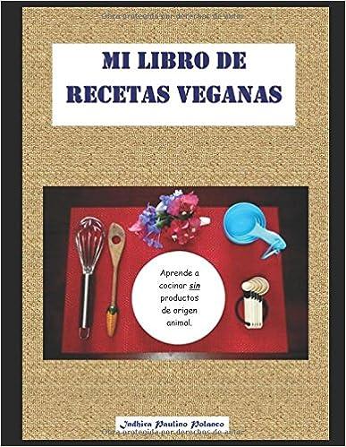 Mi Libro de Recetas Veganas: Aprende a cocinar deliciosas recetas, fáciles, económicas y saludables, sin productos de origen animal.